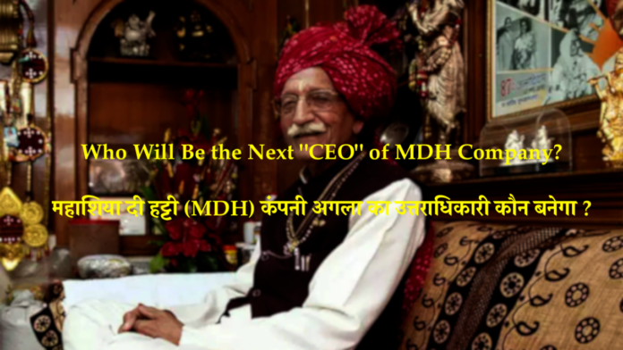 Spicy King MDH Mahashian Di Hatti Private Limited Who will become the CEO of the company after the death of the company owner Mahashay Dharampal Gulati Ji?   Next CEO of MDH